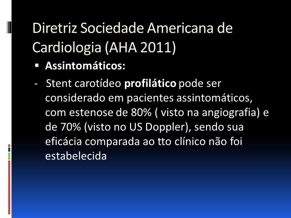 Diretriz Sociedade Americana de Cardiologia (AHA 2011)  Assintomáticos: - Stent carotídeo profilático pode ser considerado em pacientes assintomático