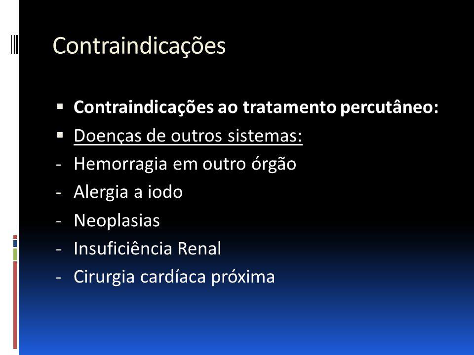 Contraindicações  Contraindicações ao tratamento percutâneo:  Doenças de outros sistemas: - Hemorragia em outro órgão - Alergia a iodo - Neoplasias