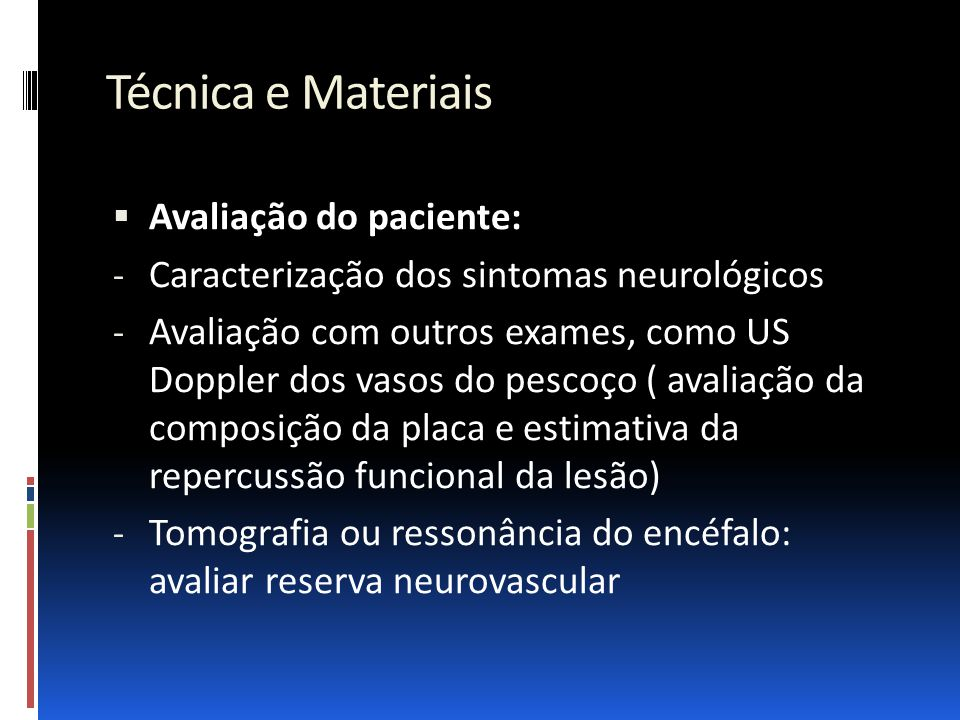 Técnica e Materiais  Avaliação do paciente: - Caracterização dos sintomas neurológicos - Avaliação com outros exames, como US Doppler dos vasos do pe