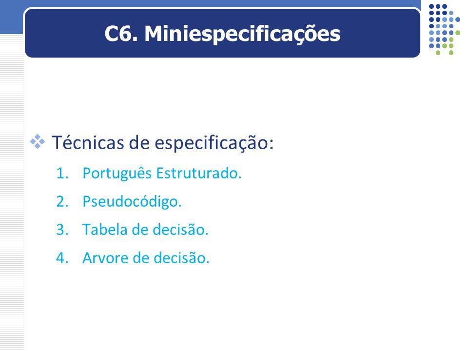  Técnicas de especificação: 1.Português Estruturado. 2.Pseudocódigo. 3.Tabela de decisão. 4.Arvore de decisão. C6. Miniespecificações