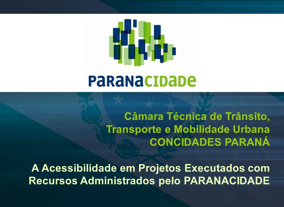 Câmara Técnica de Trânsito, Transporte e Mobilidade Urbana CONCIDADES PARANÁ A Acessibilidade em Projetos Executados com Recursos Administrados pelo P