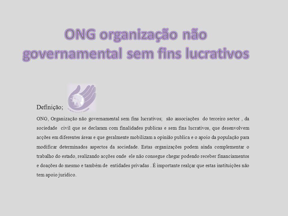 Definição; ONG, Organização não governamental sem fins lucrativos; são associações do terceiro sector, da sociedade civil que se declaram com finalida