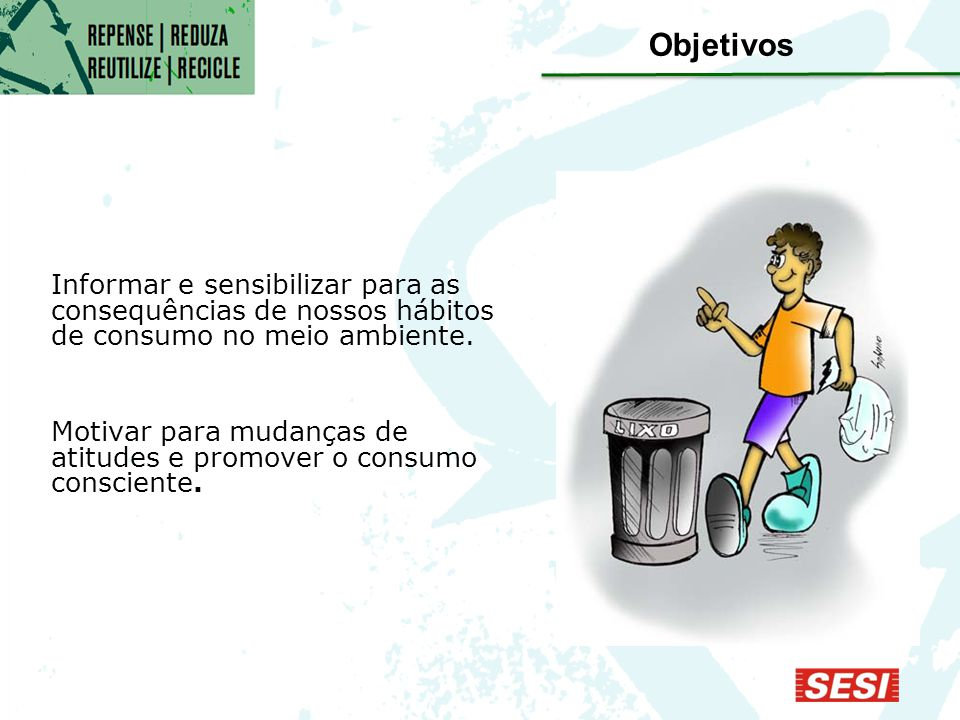 Objetivos Informar e sensibilizar para as consequências de nossos hábitos de consumo no meio ambiente.