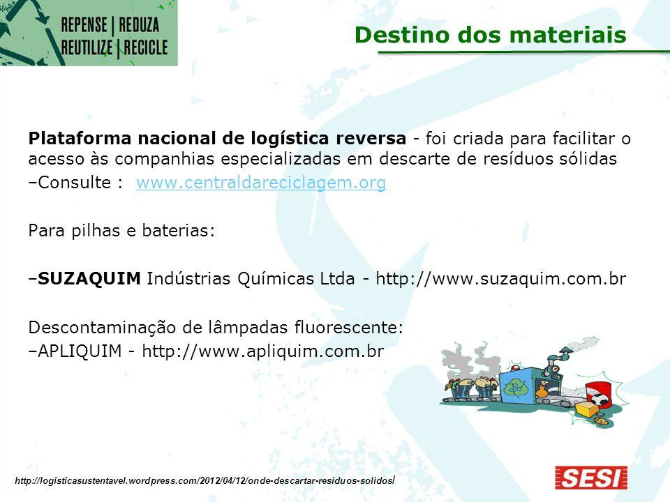 Plataforma nacional de logística reversa - foi criada para facilitar o acesso às companhias especializadas em descarte de resíduos sólidas − Consulte : www.centraldareciclagem.org.www.centraldareciclagem.org Para pilhas e baterias: − SUZAQUIM Indústrias Químicas Ltda - http://www.suzaquim.com.br Descontaminação de lâmpadas fluorescente: − APLIQUIM - http://www.apliquim.com.br http://logisticasustentavel.wordpress.com/2012/04/12/onde-descartar-residuos-solidos / Destino dos materiais