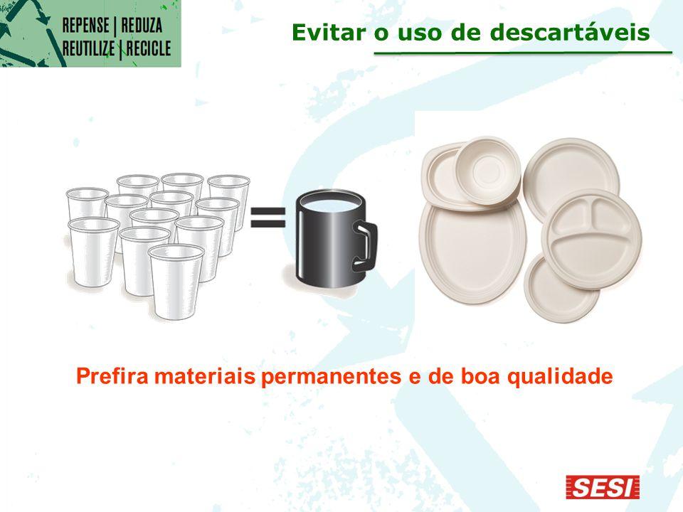 Prefira materiais permanentes e de boa qualidade Evitar o uso de descartáveis