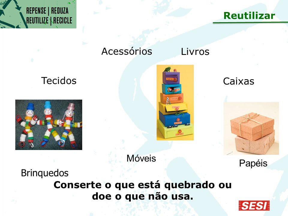Acessórios Móveis Papéis Brinquedos Tecidos Caixas Livros Conserte o que está quebrado ou doe o que não usa.