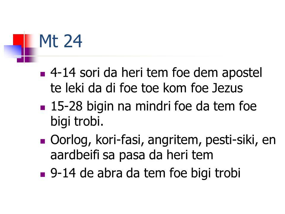 Mt 24 4-14 sori da heri tem foe dem apostel te leki da di foe toe kom foe Jezus 15-28 bigin na mindri foe da tem foe bigi trobi.