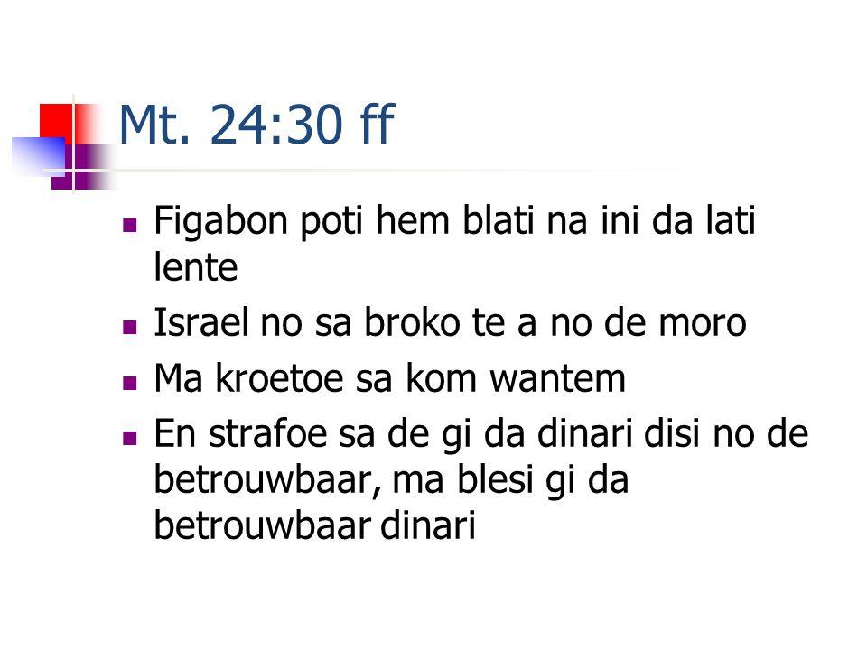 Mt. 24:30 ff Figabon poti hem blati na ini da lati lente Israel no sa broko te a no de moro Ma kroetoe sa kom wantem En strafoe sa de gi da dinari dis