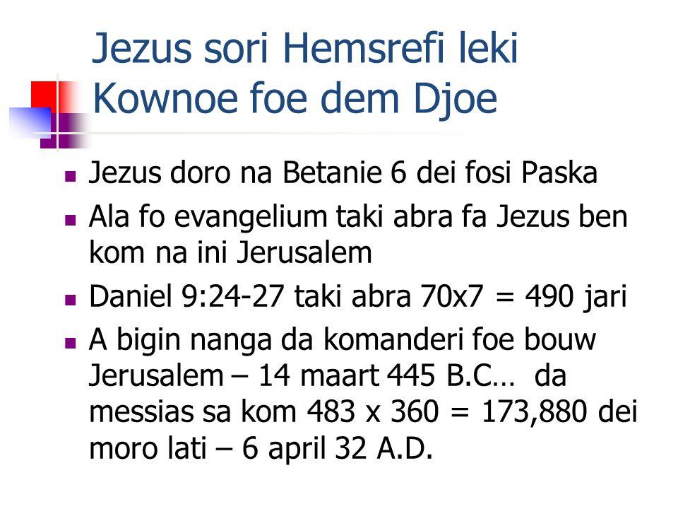 Jezus sori Hemsrefi leki Kownoe foe dem Djoe Jezus doro na Betanie 6 dei fosi Paska Ala fo evangelium taki abra fa Jezus ben kom na ini Jerusalem Daniel 9:24-27 taki abra 70x7 = 490 jari A bigin nanga da komanderi foe bouw Jerusalem – 14 maart 445 B.C… da messias sa kom 483 x 360 = 173,880 dei moro lati – 6 april 32 A.D.