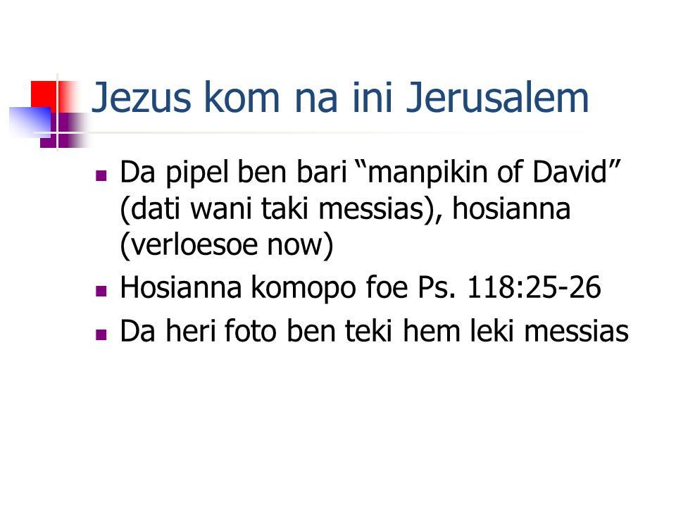 Jezus kom na ini Jerusalem Da pipel ben bari manpikin of David (dati wani taki messias), hosianna (verloesoe now) Hosianna komopo foe Ps.