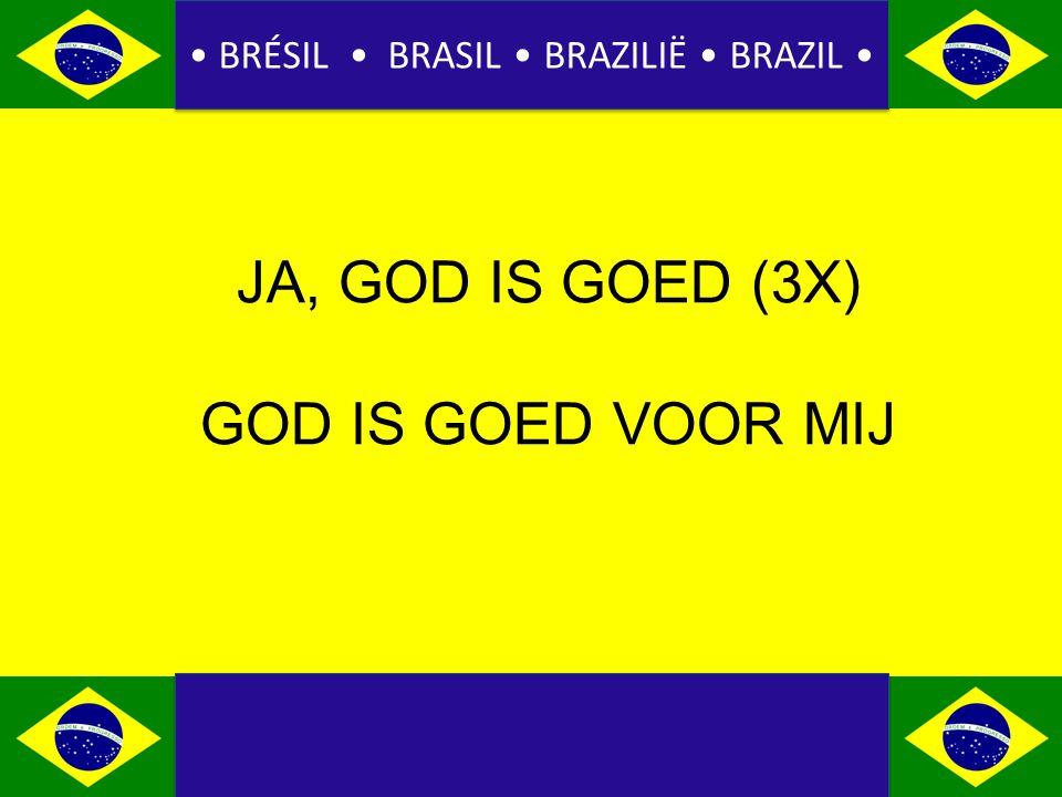 BRÉSIL BRASIL BRAZILIË BRAZIL JA, GOD IS GOED (3X) GOD IS GOED VOOR MIJ