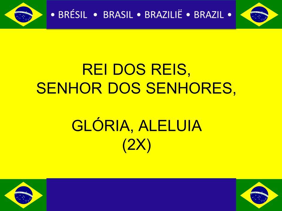 BRÉSIL BRASIL BRAZILIË BRAZIL REI DOS REIS, SENHOR DOS SENHORES, GLÓRIA, ALELUIA (2X)