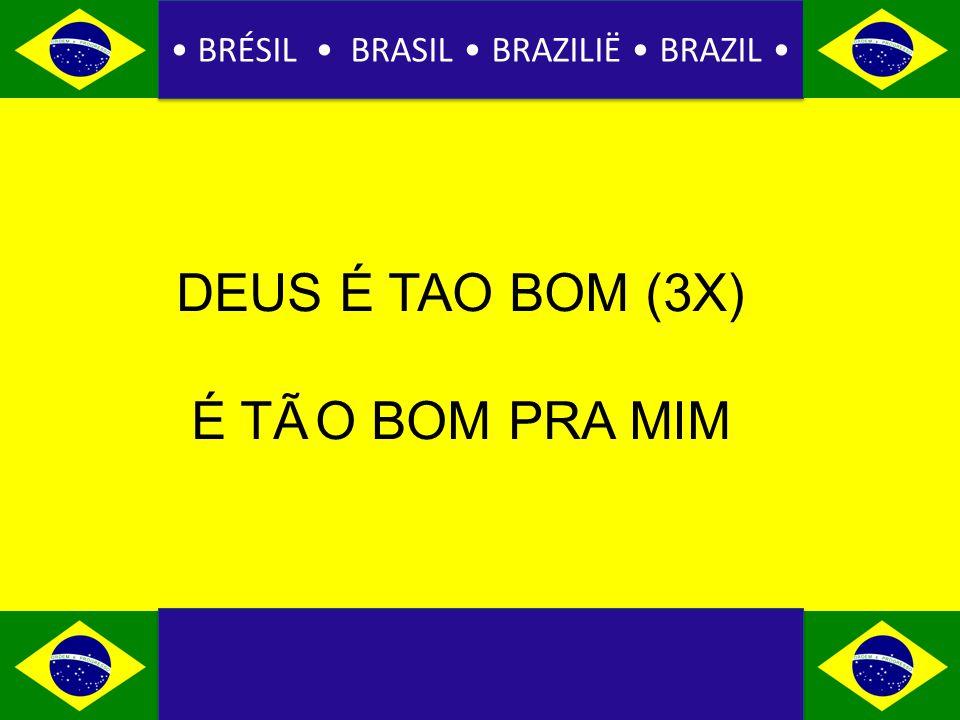 BRÉSIL BRASIL BRAZILIË BRAZIL DEUS É TAO BOM (3X) É TÃ O BOM PRA MIM