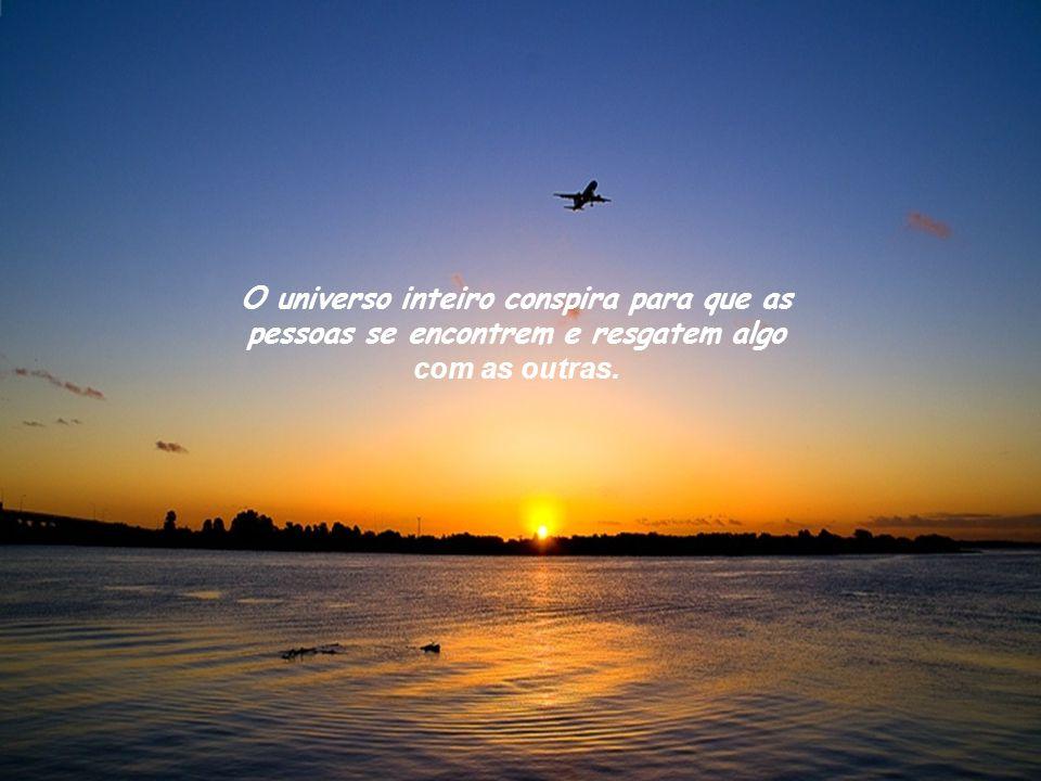 O universo inteiro conspira para que as pessoas se encontrem e resgatem algo com as outras.