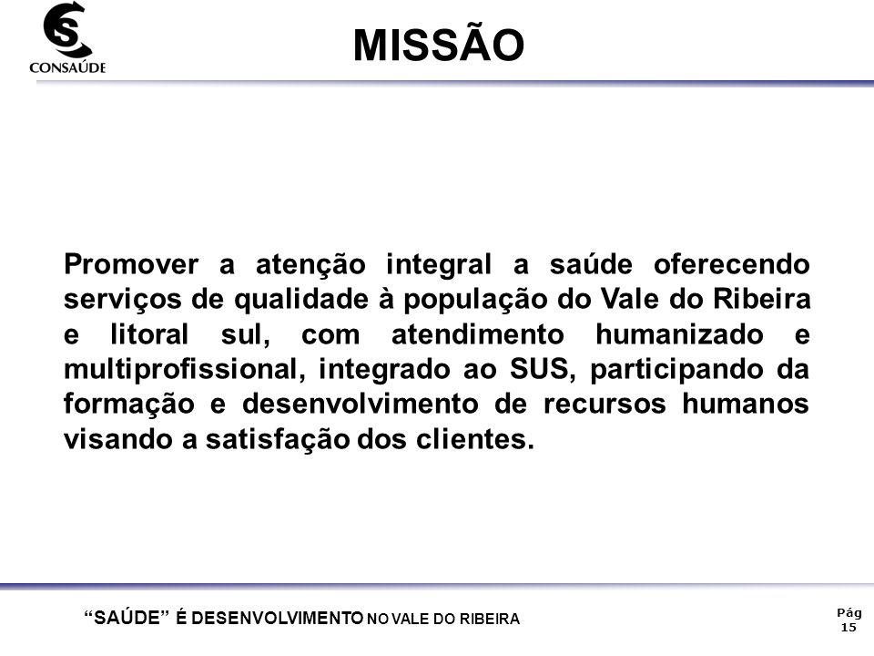 """""""SAÚDE"""" É DESENVOLVIMENTO NO VALE DO RIBEIRA Pág 15 MISSÃO Promover a atenção integral a saúde oferecendo serviços de qualidade à população do Vale do"""