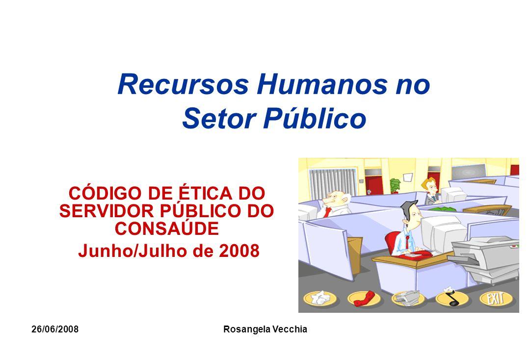 26/06/2008 Rosangela Vecchia Recursos Humanos no Setor Público CÓDIGO DE ÉTICA DO SERVIDOR PÚBLICO DO CONSAÚDE Junho/Julho de 2008