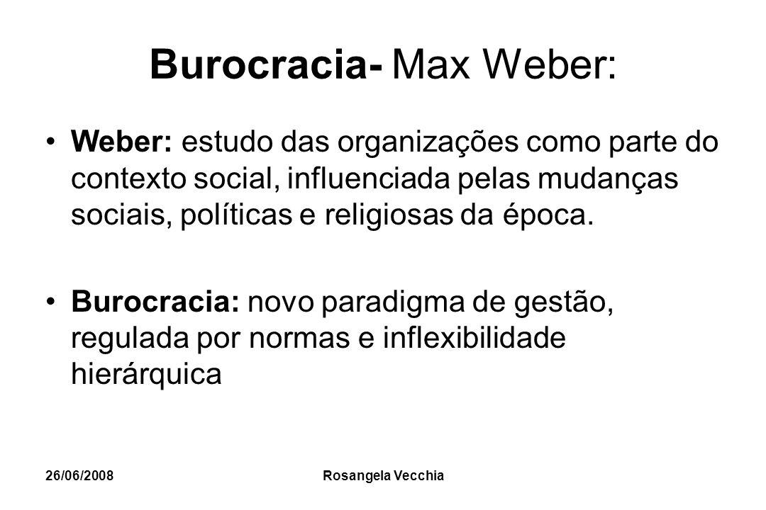 26/06/2008 Rosangela Vecchia Burocracia- Max Weber: Weber: estudo das organizações como parte do contexto social, influenciada pelas mudanças sociais,