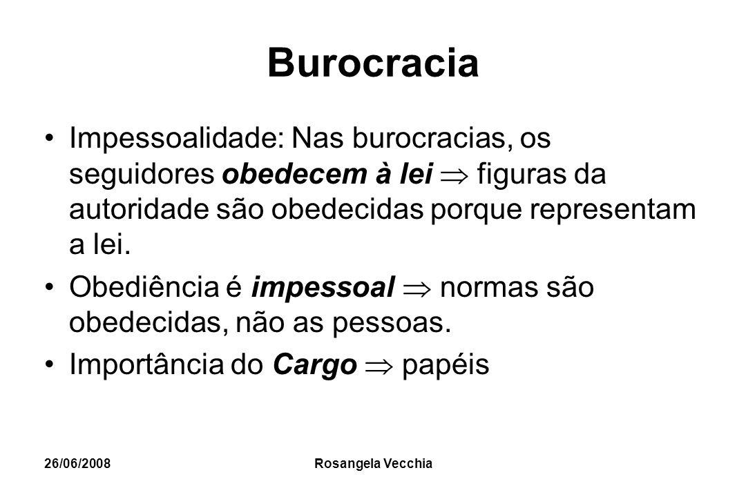 26/06/2008 Rosangela Vecchia Burocracia Impessoalidade: Nas burocracias, os seguidores obedecem à lei  figuras da autoridade são obedecidas porque re