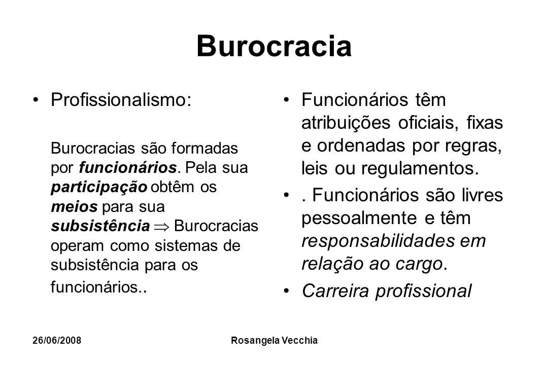 26/06/2008 Rosangela Vecchia Burocracia Profissionalismo: Burocracias são formadas por funcionários. Pela sua participação obtêm os meios para sua sub