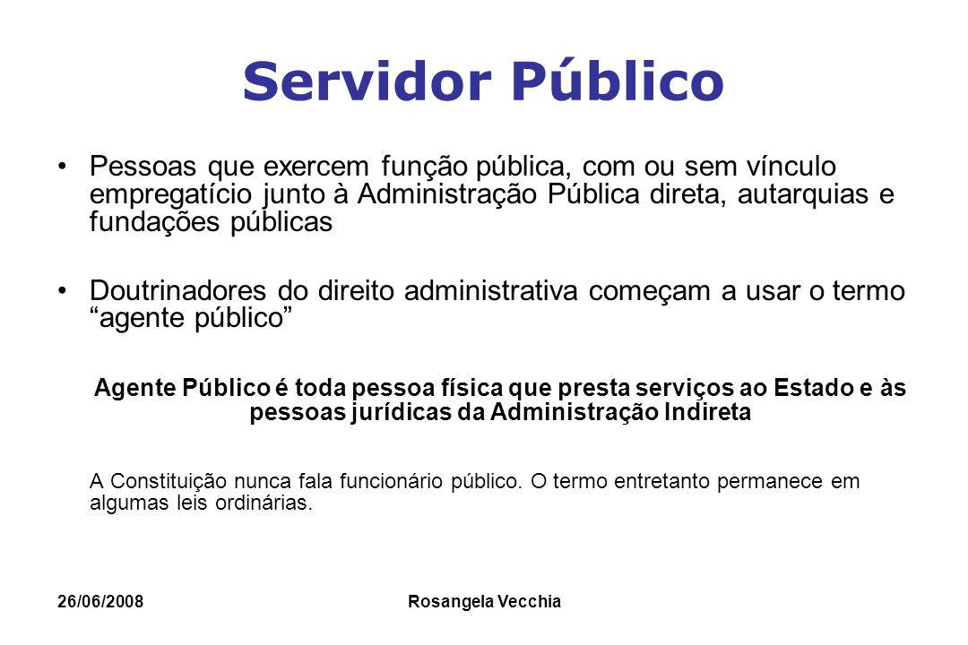 26/06/2008 Rosangela Vecchia Agentes Públicos Artigo 37 da CF/88 e Emenda Constitucional 18/98 estabelecem quatro categorias: Agentes Políticos Servidores Públicos Militares Particulares em colaboração com o Poder Público