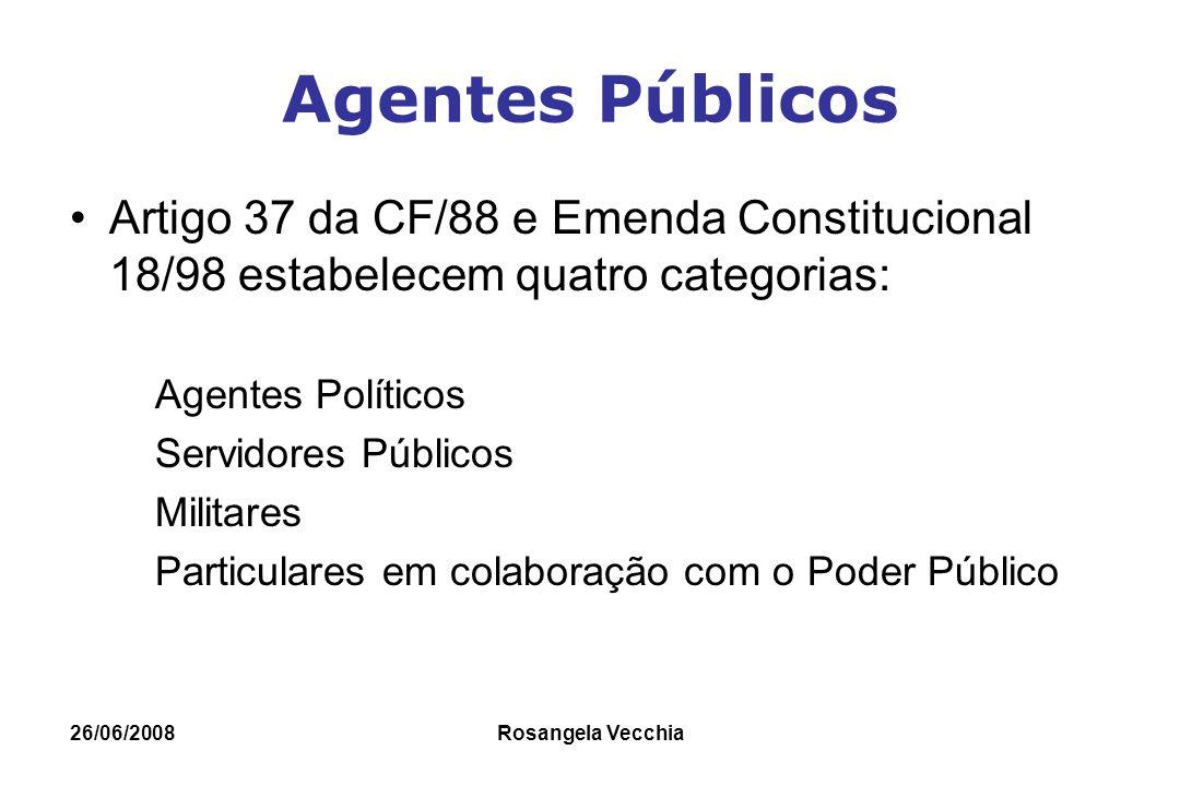 26/06/2008 Rosangela Vecchia Agentes Públicos Artigo 37 da CF/88 e Emenda Constitucional 18/98 estabelecem quatro categorias: Agentes Políticos Servid