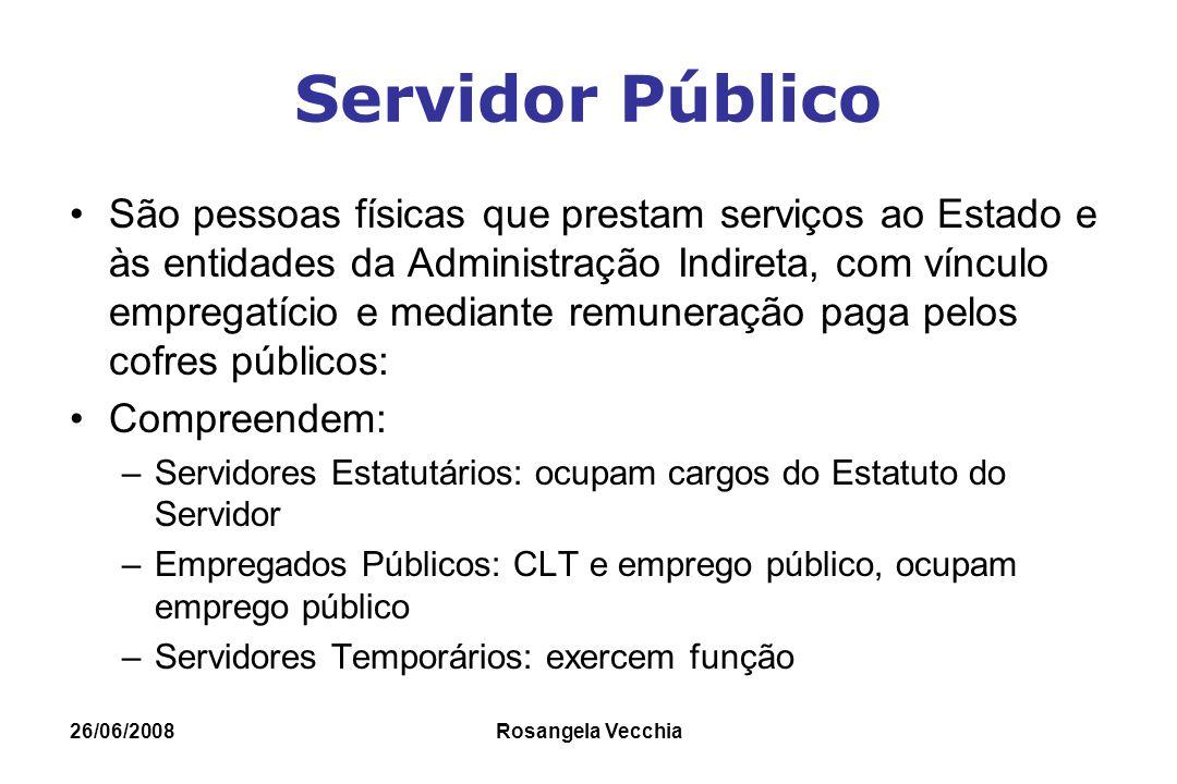 26/06/2008 Rosangela Vecchia Servidor Público São pessoas físicas que prestam serviços ao Estado e às entidades da Administração Indireta, com vínculo