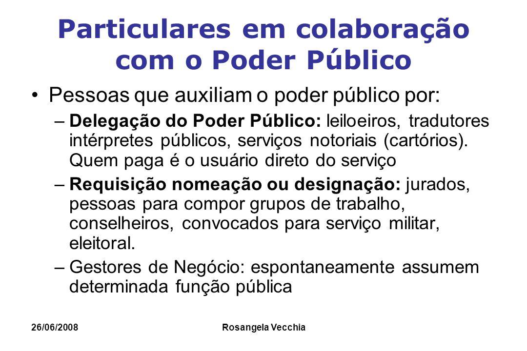 26/06/2008 Rosangela Vecchia Particulares em colaboração com o Poder Público Pessoas que auxiliam o poder público por: –Delegação do Poder Público: le