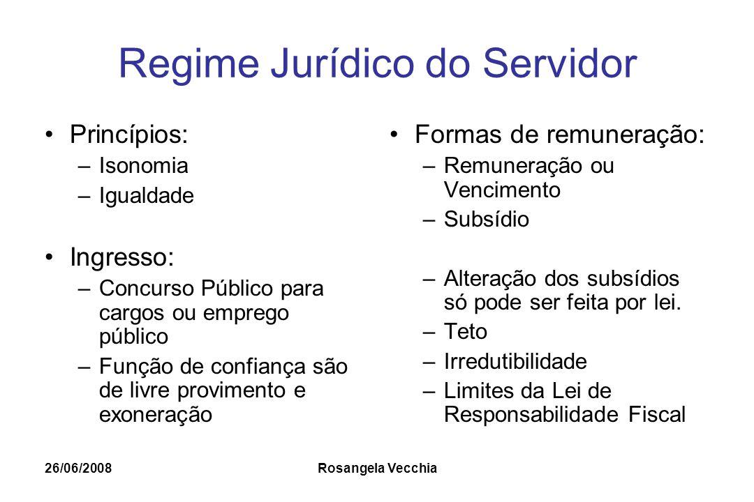 26/06/2008 Rosangela Vecchia Regime Jurídico do Servidor Princípios: –Isonomia –Igualdade Ingresso: –Concurso Público para cargos ou emprego público –