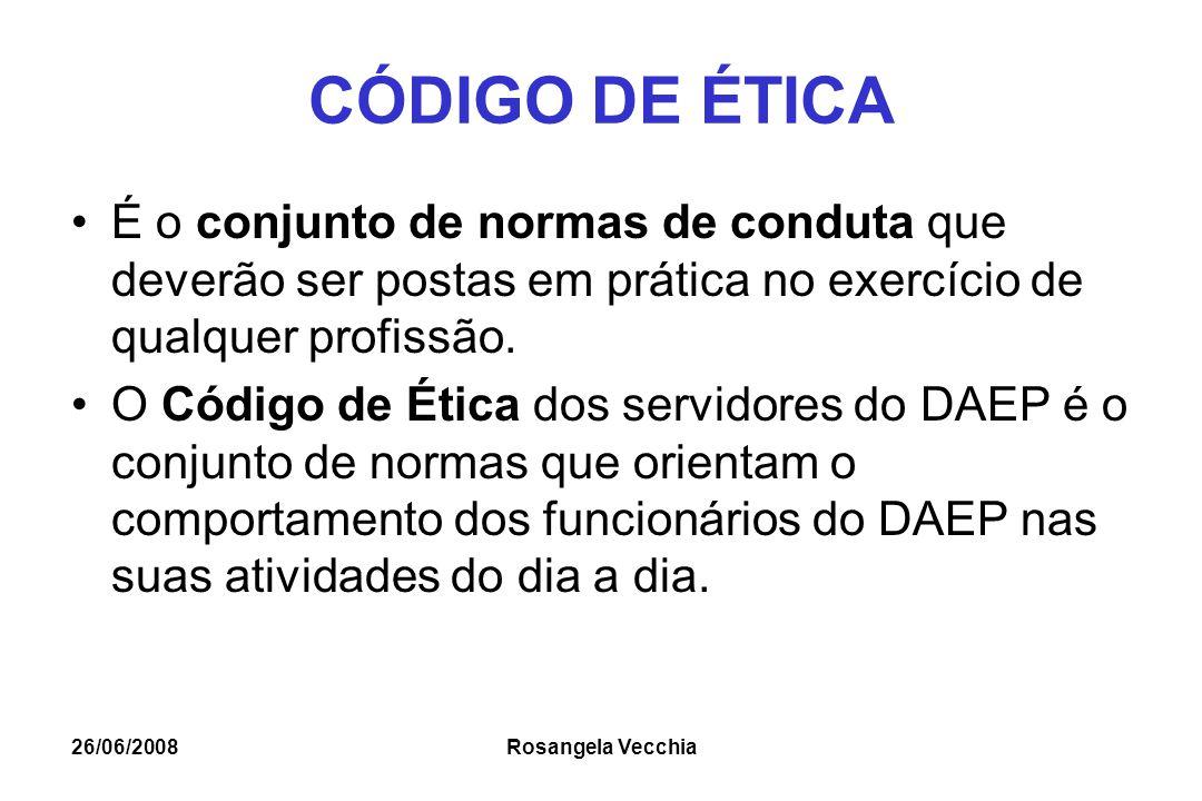 26/06/2008 Rosangela Vecchia CÓDIGO DE ÉTICA É o conjunto de normas de conduta que deverão ser postas em prática no exercício de qualquer profissão. O