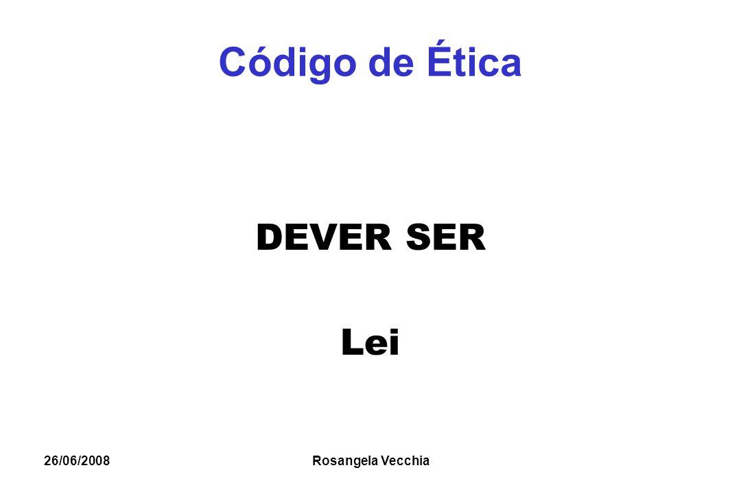 26/06/2008 Rosangela Vecchia Código de Ética DEVER SER Lei