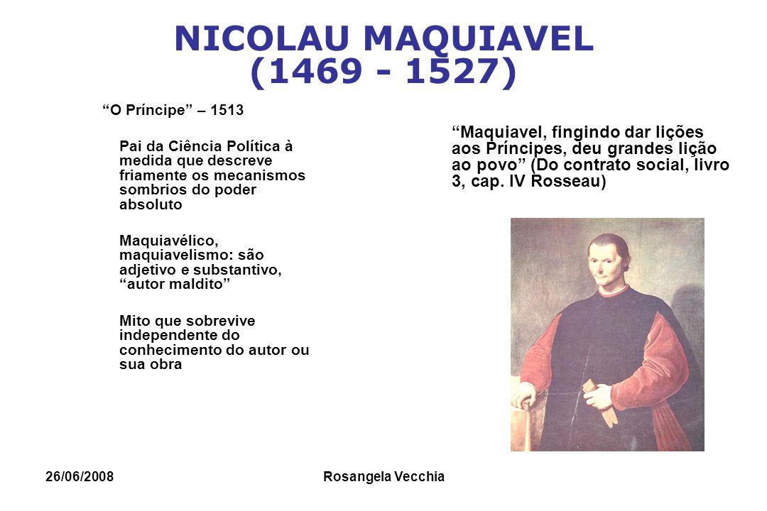 26/06/2008 Rosangela Vecchia MAQUIAVEL Ética Política: o objetivo supremo do governo é perpetuar-se no poder, não importando os meios para atingir esse fim.