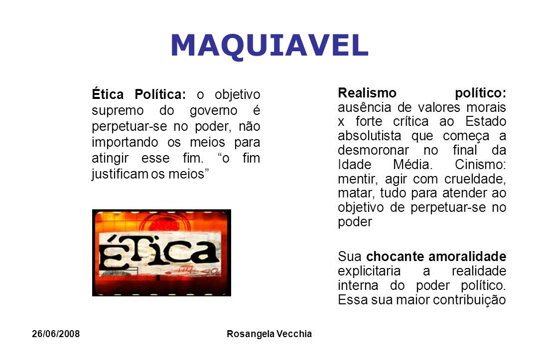 26/06/2008 Rosangela Vecchia MAQUIAVEL Ética Política: o objetivo supremo do governo é perpetuar-se no poder, não importando os meios para atingir ess