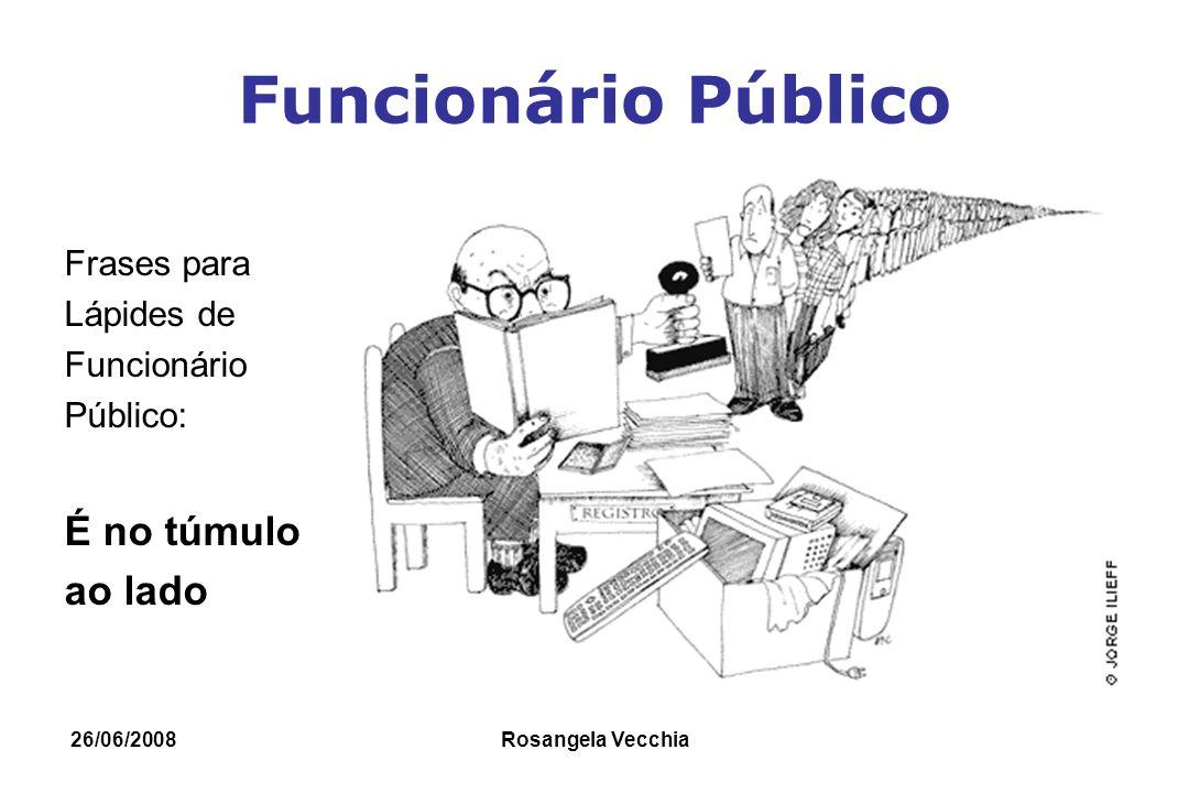 26/06/2008 Rosangela Vecchia Funcionário Público Funcionário Público no final da carreira Funcionário Público em fim de carreira