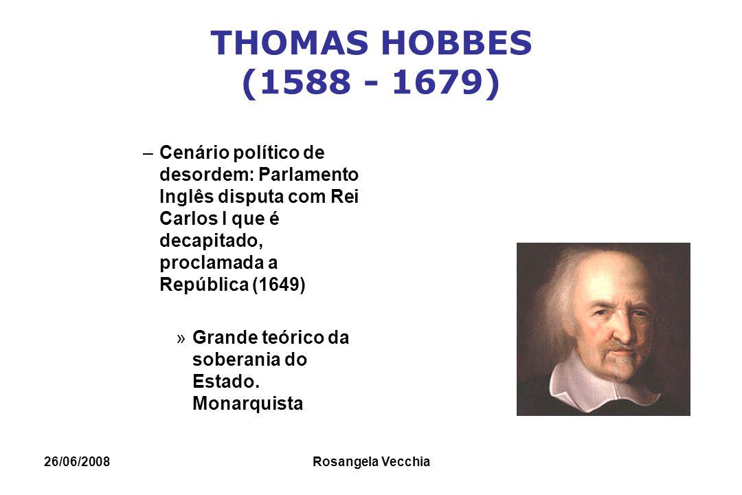 26/06/2008 Rosangela Vecchia THOMAS HOBBES (1588 - 1679) –Cenário político de desordem: Parlamento Inglês disputa com Rei Carlos I que é decapitado, p
