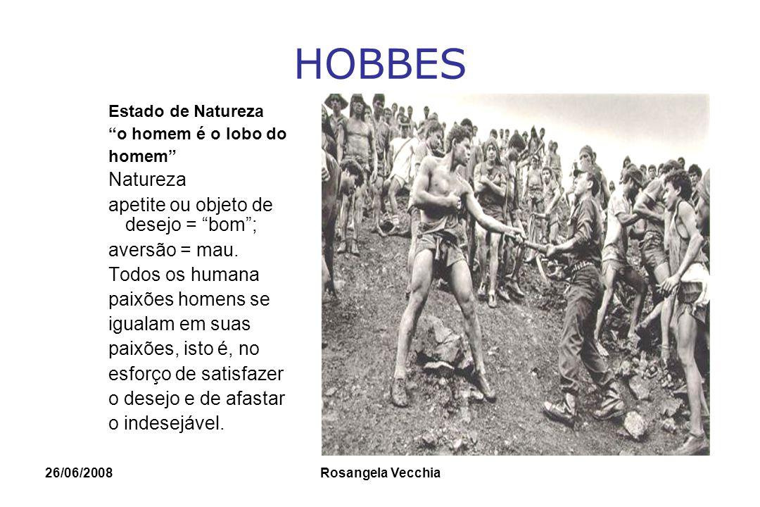 26/06/2008 Rosangela Vecchia HOBBES Estado de Natureza: –Os homens são livres –Os homens são iguais como inimigos –O estado de natureza é o estado de guerra de todos contra todos .