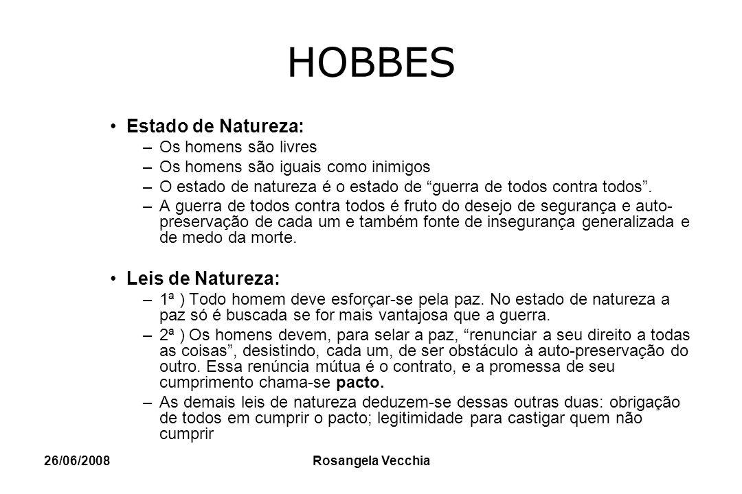 26/06/2008 Rosangela Vecchia HOBBES Estado de Natureza: –Os homens são livres –Os homens são iguais como inimigos –O estado de natureza é o estado de