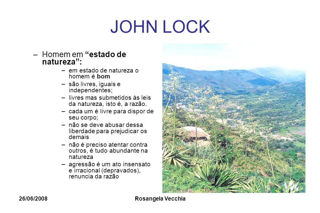 """26/06/2008 Rosangela Vecchia JOHN LOCK –Homem em """"estado de natureza"""": –em estado de natureza o homem é bom –são livres, iguais e independentes; –livr"""