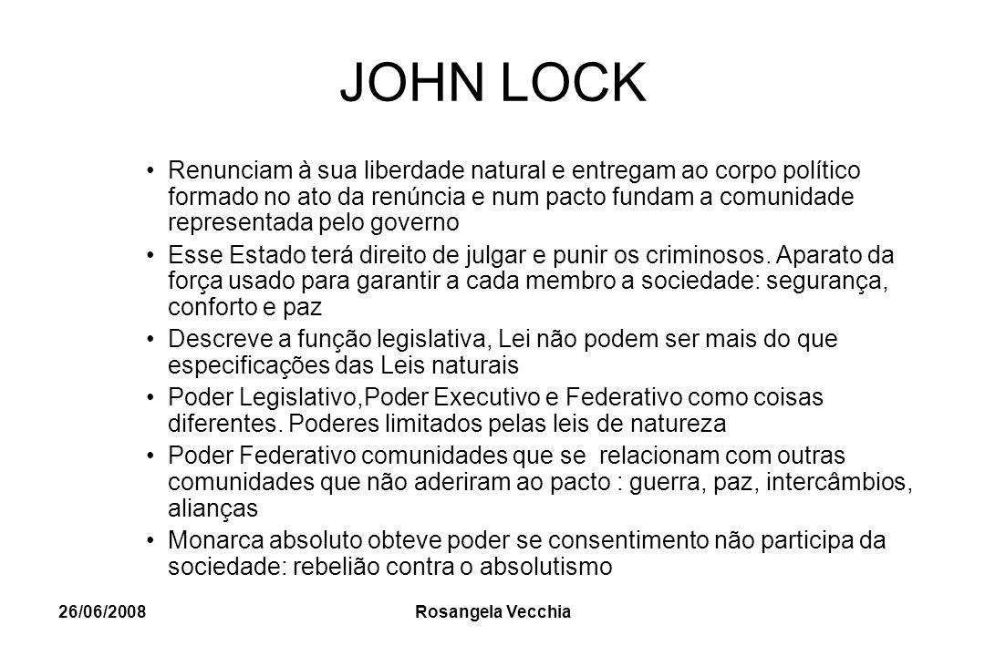 26/06/2008 Rosangela Vecchia JOHN LOCK Renunciam à sua liberdade natural e entregam ao corpo político formado no ato da renúncia e num pacto fundam a