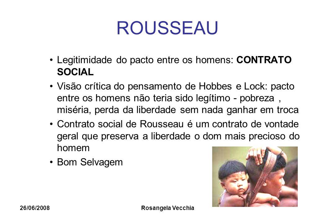26/06/2008 Rosangela Vecchia ROUSSEAU Legitimidade do pacto entre os homens: CONTRATO SOCIAL Visão crítica do pensamento de Hobbes e Lock: pacto entre