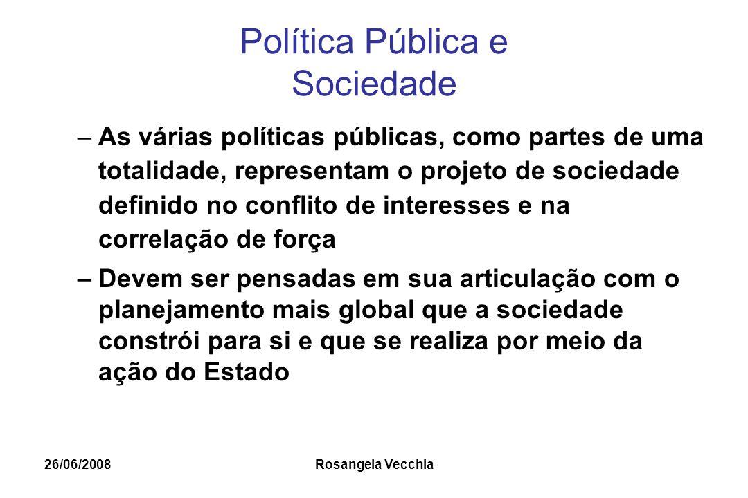 26/06/2008 Rosangela Vecchia Política Pública e Sociedade –As várias políticas públicas, como partes de uma totalidade, representam o projeto de socie