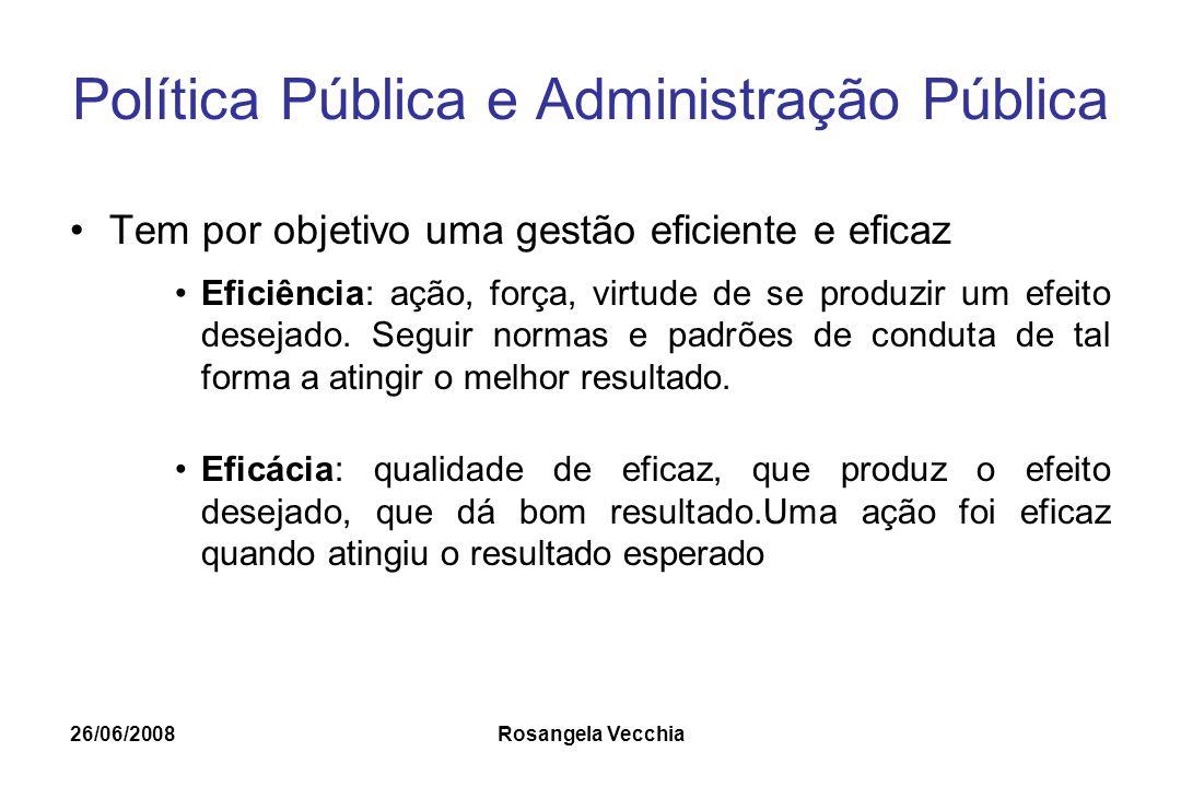 26/06/2008 Rosangela Vecchia Política Pública e Administração Pública Tem por objetivo uma gestão eficiente e eficaz Eficiência: ação, força, virtude