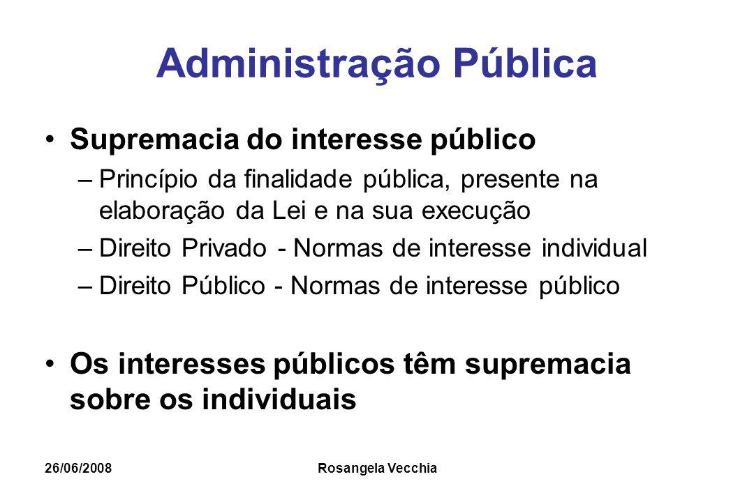 26/06/2008 Rosangela Vecchia Administração Pública Supremacia do interesse público –Princípio da finalidade pública, presente na elaboração da Lei e n