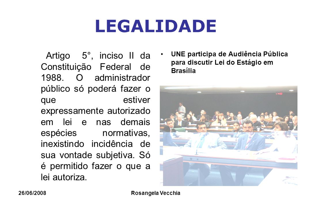 26/06/2008 Rosangela Vecchia LEGALIDADE Artigo 5°, inciso II da Constituição Federal de 1988. O administrador público só poderá fazer o que estiver ex
