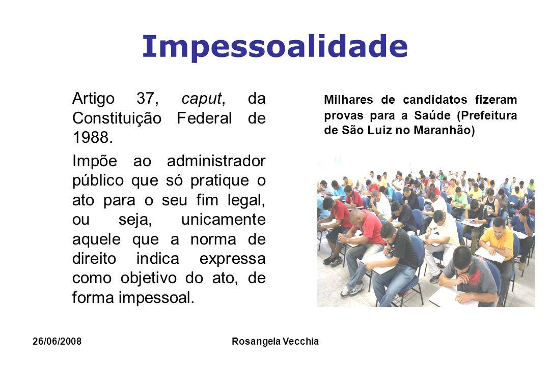26/06/2008 Rosangela Vecchia Impessoalidade Artigo 37, caput, da Constituição Federal de 1988. Impõe ao administrador público que só pratique o ato pa