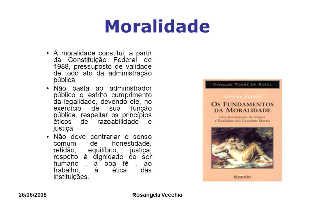 26/06/2008 Rosangela Vecchia Moralidade A moralidade constitui, a partir da Constituição Federal de 1988, pressuposto de validade de todo ato da admin