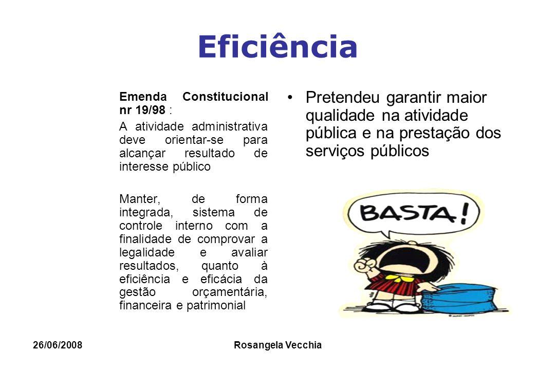 26/06/2008 Rosangela Vecchia Eficiência Emenda Constitucional nr 19/98 : A atividade administrativa deve orientar-se para alcançar resultado de intere