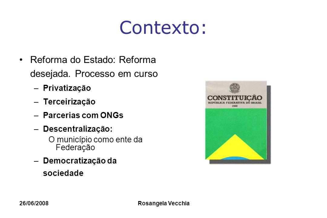 26/06/2008 Rosangela Vecchia Contexto: Reforma do Estado: Reforma desejada. Processo em curso –Privatização –Terceirização –Parcerias com ONGs –Descen