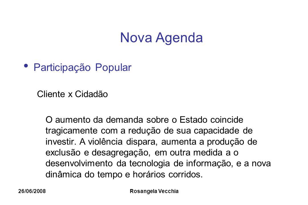 26/06/2008 Rosangela Vecchia Nova Agenda Participação Popular Cliente x Cidadão O aumento da demanda sobre o Estado coincide tragicamente com a reduçã
