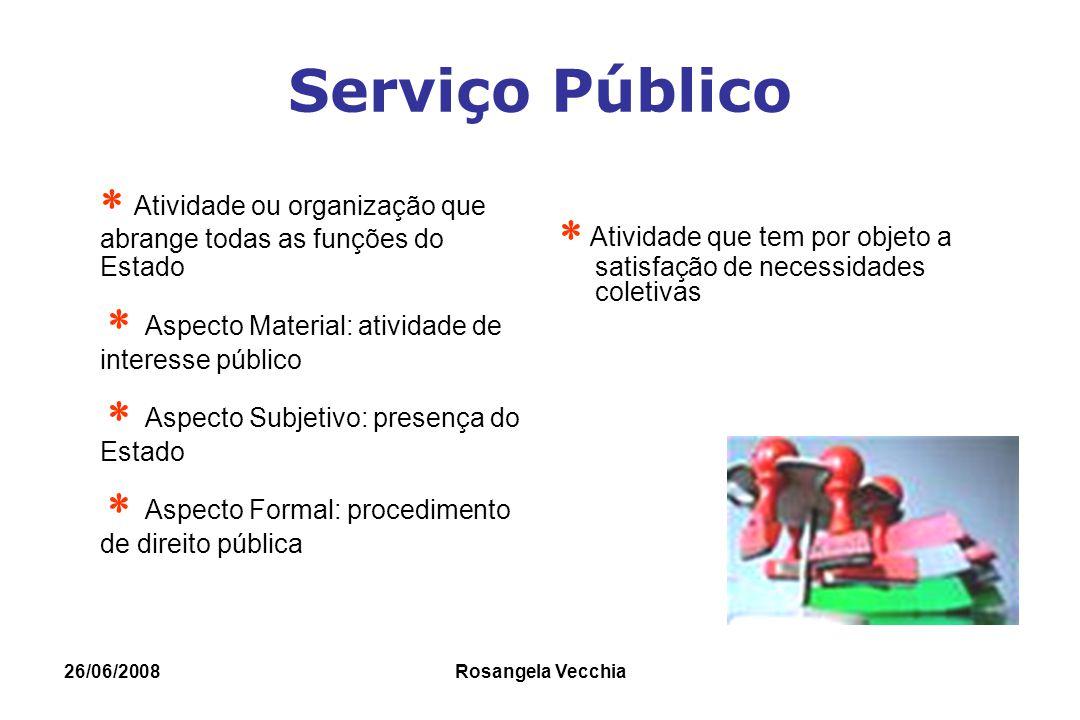 26/06/2008 Rosangela Vecchia Serviço Público  Atividade ou organização que abrange todas as funções do Estado  Aspecto Material: atividade de intere