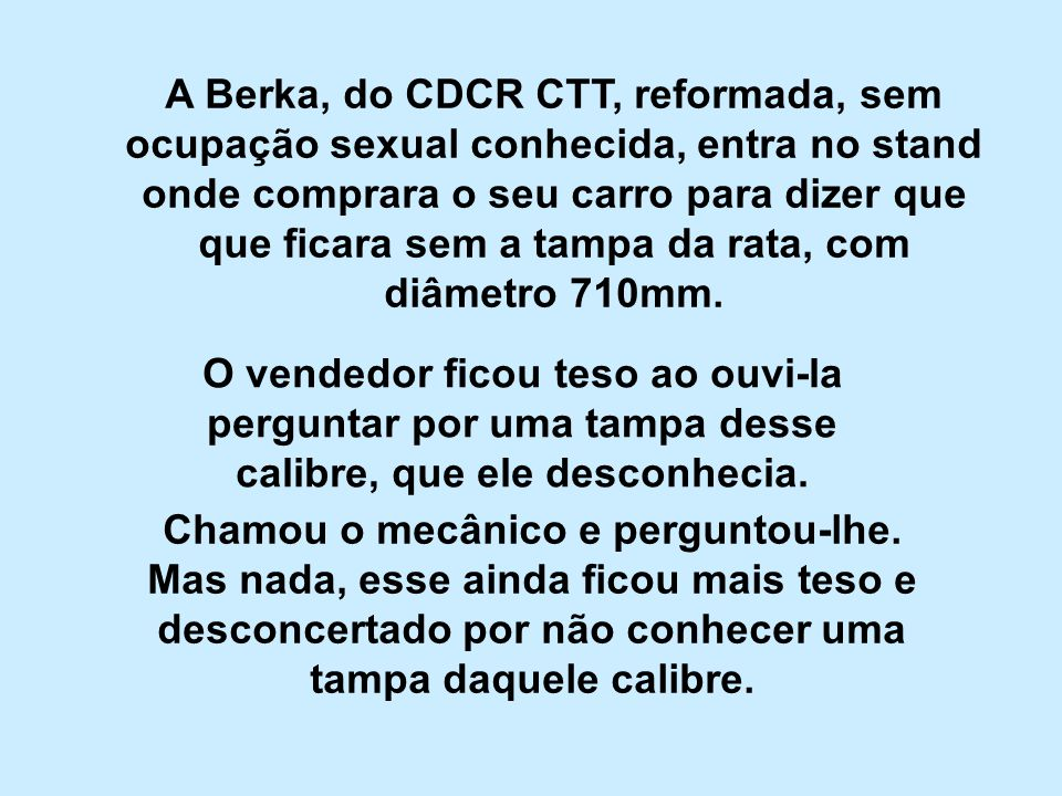 A Berka, do CDCR CTT, reformada, sem ocupação sexual conhecida, entra no stand onde comprara o seu carro para dizer que que ficara sem a tampa da rata, com diâmetro 710mm.